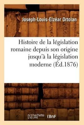 Histoire de La Legislation Romaine Depuis Son Origine Jusqu'a La Legislation Moderne (Ed.1876)