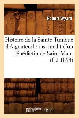 Histoire de La Sainte Tunique D'Argenteuil: Ms. Inedit D'Un Benedictin de Saint-Maur (Ed.1894)