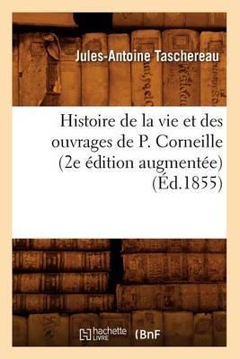 Histoire de La Vie Et Des Ouvrages de P. Corneille (2e Edition Augmentee)