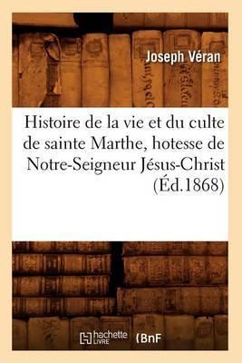 Histoire de La Vie Et Du Culte de Sainte Marthe, Hotesse de Notre-Seigneur Jesus-Christ (Ed.1868)