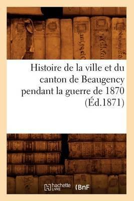 Histoire de La Ville Et Du Canton de Beaugency Pendant La Guerre de 1870 (Ed.1871)
