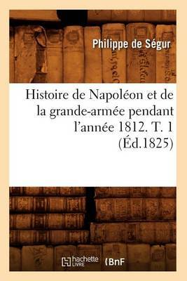 Histoire de Napoleon Et de La Grande-Armee Pendant L'Annee 1812. T. 1 (Ed.1825)
