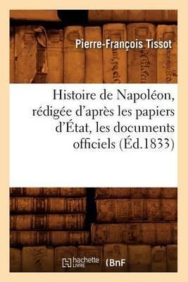 Histoire de Napoleon, Redigee D'Apres Les Papiers D'Etat, Les Documents Officiels (Ed.1833)