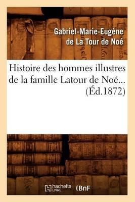 Histoire Des Hommes Illustres de La Famille LaTour de Noe (Ed.1872)