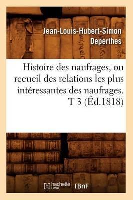 Histoire Des Naufrages, Ou Recueil Des Relations Les Plus Interessantes Des Naufrages. T 3 (Ed.1818)