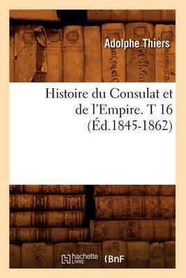 Histoire Du Consulat Et de L'Empire. T 16 (Ed.1845-1862)