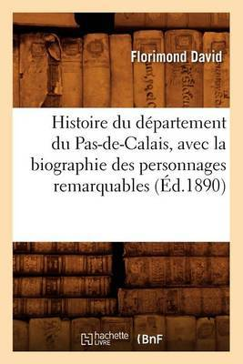 Histoire Du Departement Du Pas-de-Calais, Avec La Biographie Des Personnages Remarquables (Ed.1890)