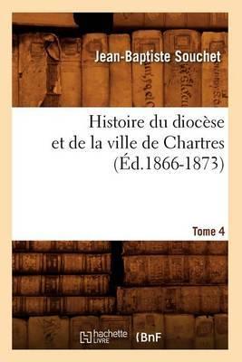 Histoire Du Diocese Et de La Ville de Chartres. Tome 4 (Ed.1866-1873)