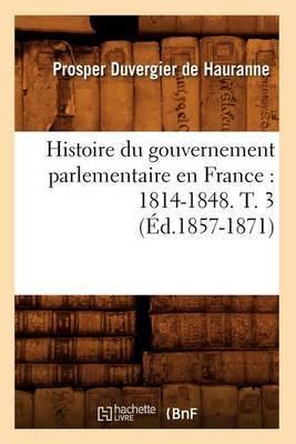 Histoire Du Gouvernement Parlementaire En France: 1814-1848. T. 3 (Ed.1857-1871)