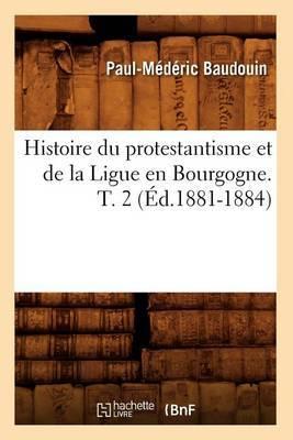 Histoire Du Protestantisme Et de La Ligue En Bourgogne. T. 2 (Ed.1881-1884)