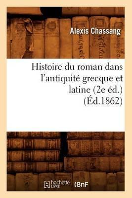 Histoire Du Roman Dans L'Antiquite Grecque Et Latine (2e Ed.) (Ed.1862)