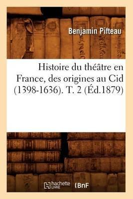 Histoire Du Theatre En France, Des Origines Au Cid (1398-1636). T. 2 (Ed.1879)
