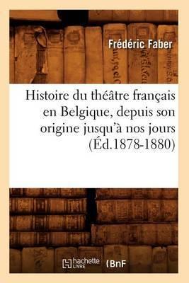 Histoire Du Theatre Francais En Belgique, Depuis Son Origine Jusqu'a Nos Jours (Ed.1878-1880)