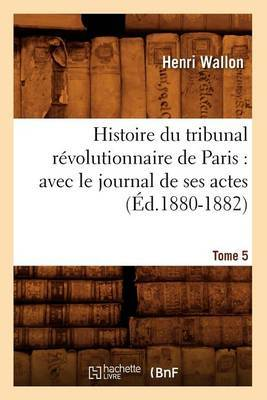 Histoire Du Tribunal Revolutionnaire de Paris: Avec Le Journal de Ses Actes. Tome 5 (Ed.1880-1882)