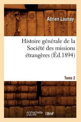 Histoire Generale de la Societe Des Missions Etrangeres. Tome 2