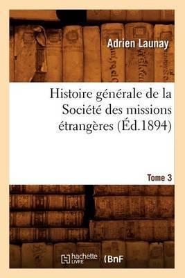 Histoire Generale de La Societe Des Missions Etrangeres. Tome 3