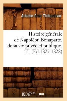 Histoire Generale de Napoleon Bonaparte, de Sa Vie Privee Et Publique. T1 (Ed.1827-1828)