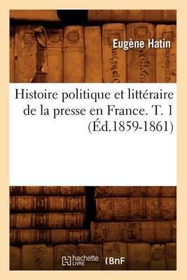 Histoire Politique Et Litteraire de La Presse En France. T. 1 (Ed.1859-1861)