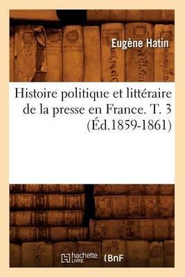 Histoire Politique Et Litteraire de La Presse En France. T. 3 (Ed.1859-1861)