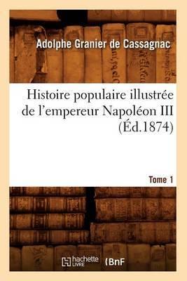 Histoire Populaire Illustree de L'Empereur Napoleon III. Tome 1 (Ed.1874)