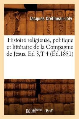 Histoire Religieuse, Politique Et Litteraire de La Compagnie de Jesus. Ed 3, T 4 (Ed.1851)