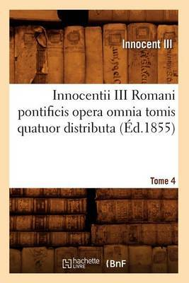 Innocentii III Romani Pontificis Opera Omnia Tomis Quatuor Distributa. Tome 4 (Ed.1855)