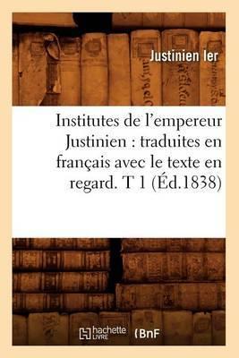 Institutes de L'Empereur Justinien: Traduites En Francais Avec Le Texte En Regard. T 1 (Ed.1838)
