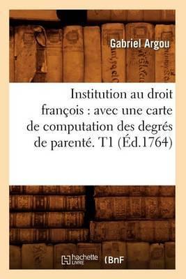 Institution Au Droit Francois: Avec Une Carte de Computation Des Degres de Parente. T1 (Ed.1764)