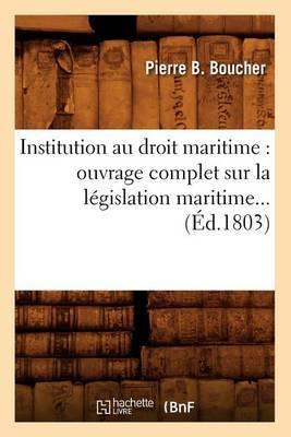 Institution Au Droit Maritime: Ouvrage Complet Sur La Legislation Maritime (Ed.1803)