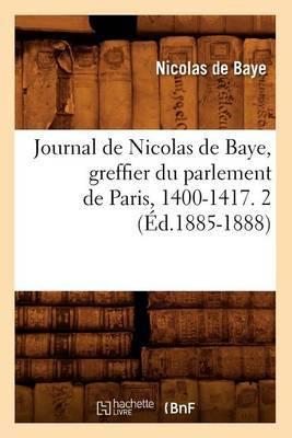Journal de Nicolas de Baye, Greffier Du Parlement de Paris, 1400-1417. 2 (Ed.1885-1888)