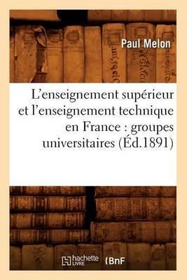 L'Enseignement Superieur Et L'Enseignement Technique En France: Groupes Universitaires (Ed.1891)