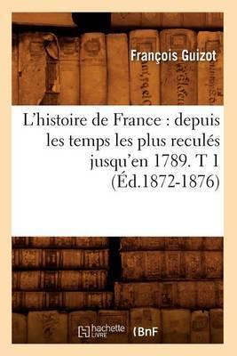 L'Histoire de France: Depuis Les Temps Les Plus Recules Jusqu'en 1789. T 1 (Ed.1872-1876)
