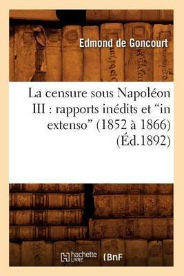 La Censure Sous Napoleon III: Rapports Inedits Et in Extenso (1852 a 1866) (Ed.1892)