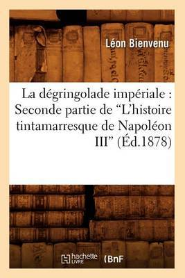 La Degringolade Imperiale: Seconde Partie de L'Histoire Tintamarresque de Napoleon III (Ed.1878)