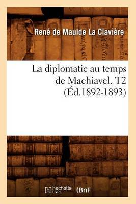 La Diplomatie Au Temps de Machiavel. T2