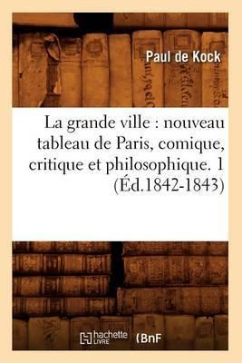 La Grande Ville: Nouveau Tableau de Paris, Comique, Critique Et Philosophique. 1 (Ed.1842-1843)