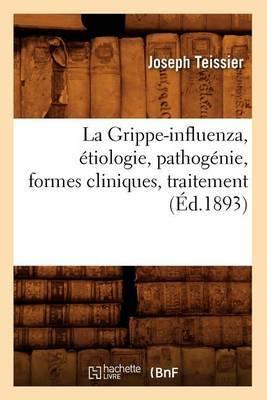 La Grippe-Influenza, Etiologie, Pathogenie, Formes Cliniques, Traitement, (Ed.1893)