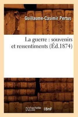 La Guerre: Souvenirs Et Ressentiments (Ed.1874)