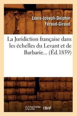 La Juridiction Francaise Dans Les Echelles Du Levant Et de Barbarie (Ed.1859)