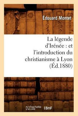 La Legende D'Irenee: Et L'Introduction Du Christianisme a Lyon (Ed.1880)