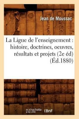 La Ligue de L'Enseignement: Histoire, Doctrines, Oeuvres, Resultats Et Projets (2e Ed) (Ed.1880)