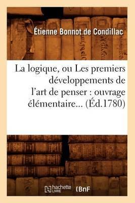 La Logique, Ou Les Premiers Developpements de L'Art de Penser: Ouvrage Elementaire (Ed.1780)
