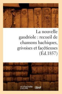 La Nouvelle Gaudriole: Recueil de Chansons Bachiques, Grivoises Et Facetieuses (Ed.1857)