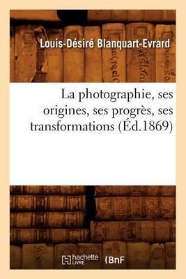 La Photographie, Ses Origines, Ses Progres, Ses Transformations (Ed.1869)