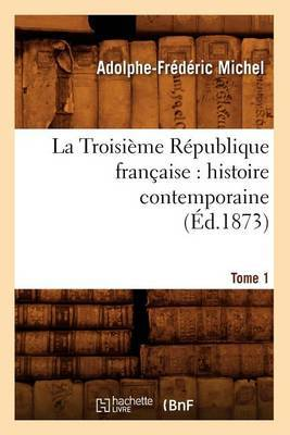 La Troisieme Republique Francaise: Histoire Contemporaine. Tome 1 (Ed.1873)