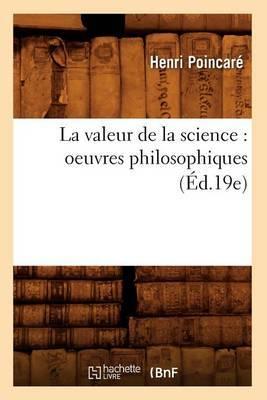 La Valeur de La Science: Oeuvres Philosophiques (Ed.19e)