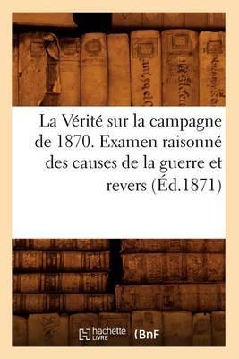 La Verite Sur La Campagne de 1870. Examen Raisonne Des Causes de La Guerre Et Revers (Ed.1871)