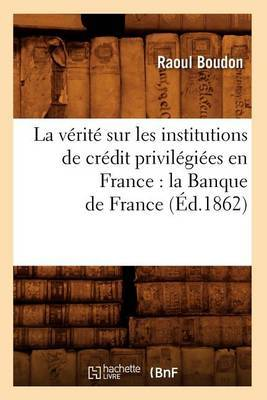 La Verite Sur Les Institutions de Credit Privilegiees En France: La Banque de France (Ed.1862)
