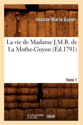La Vie de Madame J.M.B. de La Mothe-Guyon. Tome 1 (Ed.1791)