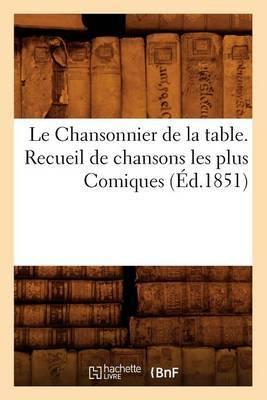 Le Chansonnier de La Table. Recueil de Chansons Les Plus Comiques, (Ed.1851)